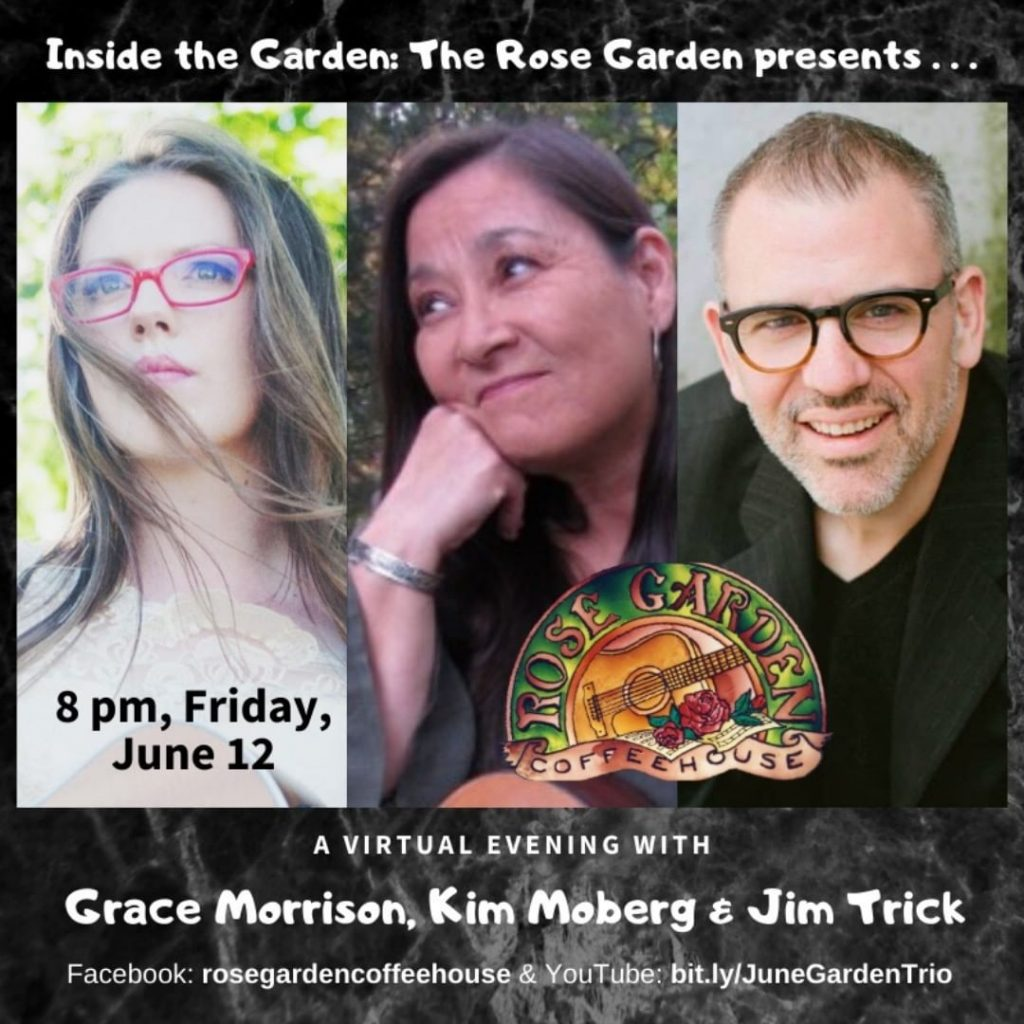 Join us at 8 pm Friday for this special in-the-round virtual show featuring Grace Morrison, Kim Moberg and Jim Trick. The event is free (artist tipping encouraged), showing on the Rose Garden Coffeehouse's Facebook page and on YouTube.  @realgracemusic  @kimmobergmusic @jim_trick
